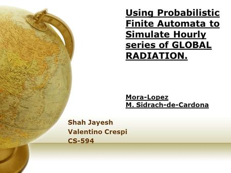 Using Probabilistic Finite Automata to Simulate Hourly series of GLOBAL RADIATION. Mora-Lopez M. Sidrach-de-Cardona Shah Jayesh Valentino Crespi CS-594.