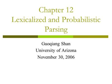 Chapter 12 Lexicalized and Probabilistic Parsing Guoqiang Shan University of Arizona November 30, 2006.