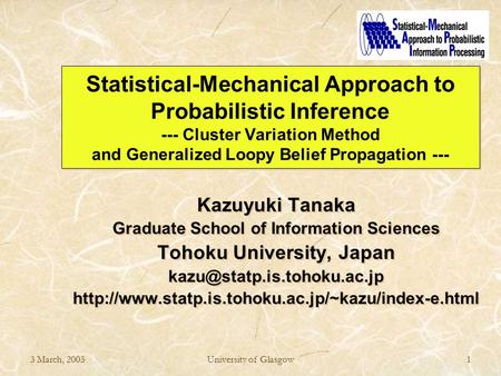 3 March, 2003University of Glasgow1 Statistical-Mechanical Approach to Probabilistic Inference --- Cluster Variation Method and Generalized Loopy Belief.