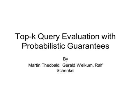 Top-k Query Evaluation with Probabilistic Guarantees By Martin Theobald, Gerald Weikum, Ralf Schenkel.