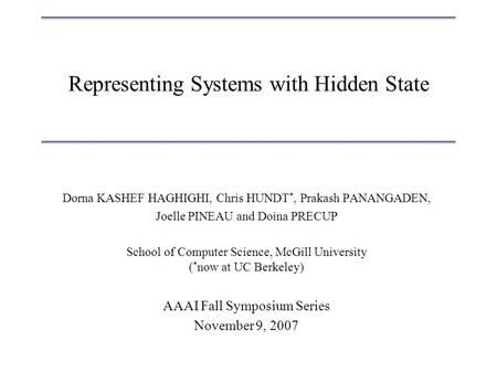 Representing Systems with Hidden State Dorna KASHEF HAGHIGHI, Chris HUNDT *, Prakash PANANGADEN, Joelle PINEAU and Doina PRECUP School of Computer Science,