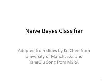 Naïve Bayes Classifier 1 Adopted from slides by Ke Chen from University of Manchester and YangQiu Song from MSRA.