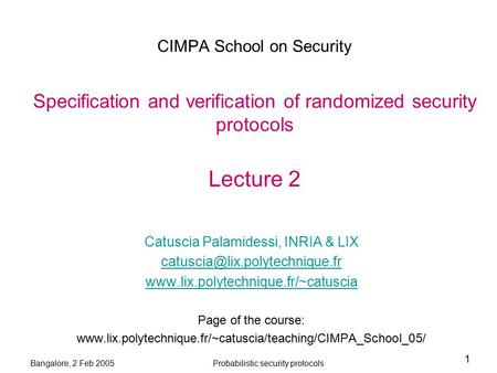 Bangalore, 2 Feb 2005Probabilistic security protocols 1 CIMPA School on Security Specification and verification of randomized security protocols Lecture.