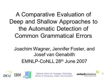 1 A Comparative Evaluation of Deep and Shallow Approaches to the Automatic Detection of Common Grammatical Errors Joachim Wagner, Jennifer Foster, and.