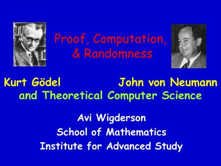 Proof, Computation, & Randomness Kurt Gödel John von Neumann and Theoretical Computer Science Avi Wigderson School of Mathematics Institute for Advanced.