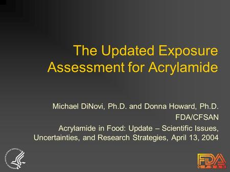 The Updated Exposure Assessment for Acrylamide Michael DiNovi, Ph.D. and Donna Howard, Ph.D. FDA/CFSAN Acrylamide in Food: Update – Scientific Issues,