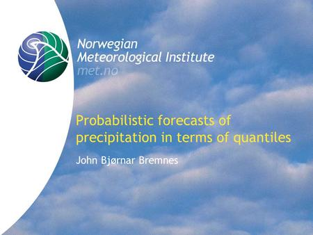 Probabilistic forecasts of precipitation in terms of quantiles John Bjørnar Bremnes.