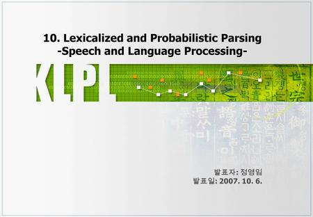 10. Lexicalized and Probabilistic Parsing -Speech and Language Processing- 발표자 : 정영임 발표일 : 2007. 10. 6.