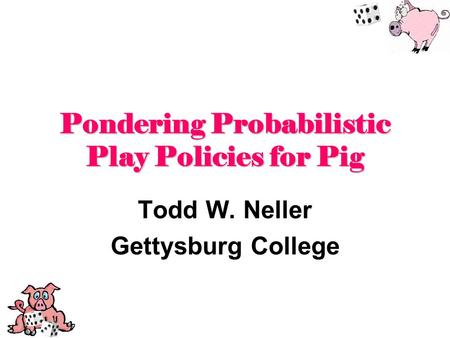 Pondering Probabilistic Play Policies for Pig Todd W. Neller Gettysburg College.