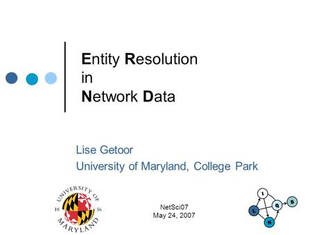 NetSci07 May 24, 2007 Entity Resolution in Network Data Lise Getoor University of Maryland, College Park.