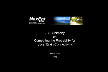 MaxEnt 2007 Saratoga Springs, NY Computing the Probability Of Brain Connectivity with Diffusion Tensor MRI JS Shimony AA Epstein GL Bretthorst Neuroradiology.