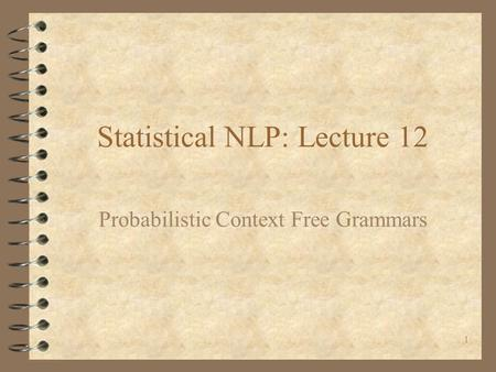 1 Statistical NLP: Lecture 12 Probabilistic Context Free Grammars.