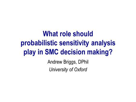 What role should probabilistic sensitivity analysis play in SMC decision making? Andrew Briggs, DPhil University of Oxford.