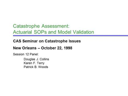 Catastrophe Assessment: Actuarial SOPs and Model Validation CAS Seminar on Catastrophe Issues New Orleans – October 22, 1998 Session 12 Panel: Douglas.
