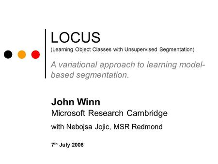 LOCUS (Learning Object Classes with Unsupervised Segmentation) A variational approach to learning model- based segmentation. John Winn Microsoft Research.