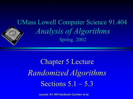 UMass Lowell Computer Science 91.404 Analysis of Algorithms Spring, 2002 Chapter 5 Lecture Randomized Algorithms Sections 5.1 – 5.3 source: 91.404 textbook.