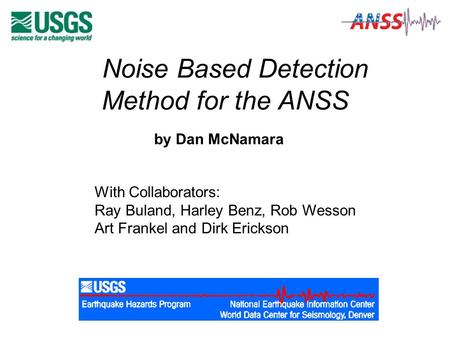 Noise Based Detection Method for the ANSS by Dan McNamara With Collaborators: Ray Buland, Harley Benz, Rob Wesson Art Frankel and Dirk Erickson.