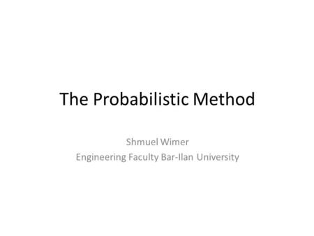 The Probabilistic Method Shmuel Wimer Engineering Faculty Bar-Ilan University.