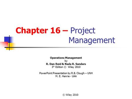 © Wiley 2010 Chapter 16 – Project Management Operations Management by R. Dan Reid & Nada R. Sanders 3 th Edition © Wiley 2010 PowerPoint Presentation by.