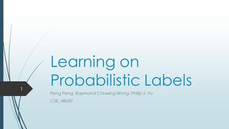 Learning on Probabilistic Labels Peng Peng, Raymond Chi-wing Wong, Philip S. Yu CSE, HKUST 1.