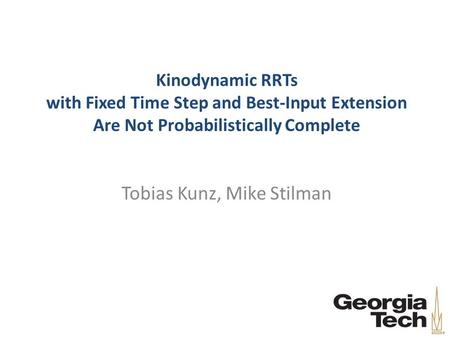 Kinodynamic RRTs with Fixed Time Step and Best-Input Extension Are Not Probabilistically Complete Tobias Kunz, Mike Stilman.