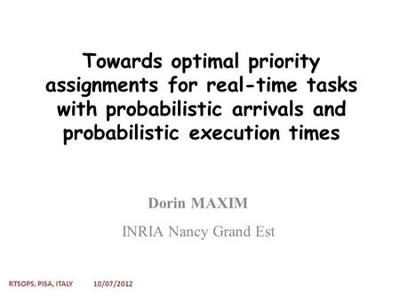 Towards optimal priority assignments for real-time tasks with probabilistic arrivals and probabilistic execution times Dorin MAXIM INRIA Nancy Grand Est.