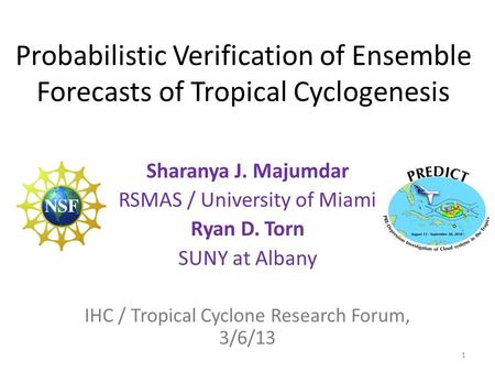 Probabilistic Verification of Ensemble Forecasts of Tropical Cyclogenesis Sharanya J. Majumdar RSMAS / University of Miami Ryan D. Torn SUNY at Albany.
