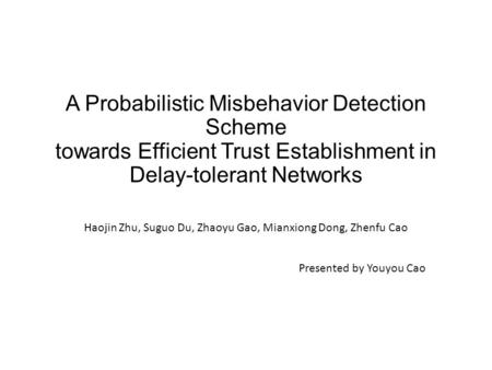 A Probabilistic Misbehavior Detection Scheme towards Efficient Trust Establishment in Delay-tolerant Networks Haojin Zhu, Suguo Du, Zhaoyu Gao, Mianxiong.