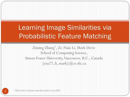Ziming Zhang *, Ze-Nian Li, Mark Drew School of Computing Science, Simon Fraser University, Vancouver, B.C., Canada {zza27, li, Learning.