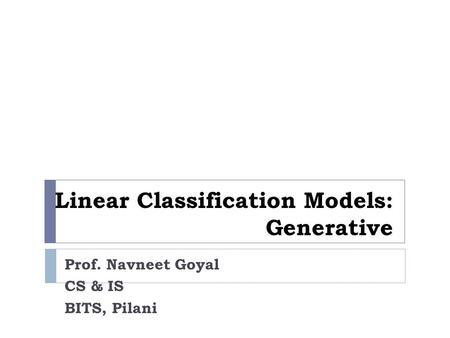 Linear Classification Models: Generative Prof. Navneet Goyal CS & IS BITS, Pilani.