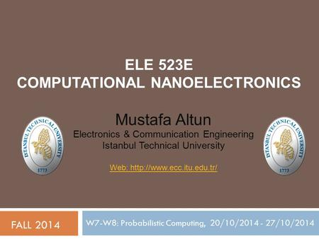 ELE 523E COMPUTATIONAL NANOELECTRONICS W7-W8: Probabilistic Computing, 20/10/2014 - 27/10/2014 FALL 2014 Mustafa Altun Electronics & Communication Engineering.