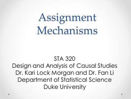 Assignment Mechanisms STA 320 Design and Analysis of Causal Studies Dr. Kari Lock Morgan and Dr. Fan Li Department of Statistical Science Duke University.