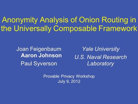 Anonymity Analysis of Onion Routing in the Universally Composable Framework Joan Feigenbaum Aaron Johnson Paul Syverson Yale University U.S. Naval Research.