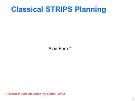 1 Classical STRIPS Planning Alan Fern * * Based in part on slides by Daniel Weld.