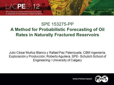 SPE 153275-PP A Method for Probabilistic Forecasting of Oil Rates in Naturally Fractured Reservoirs Julio César Muñoz Blanco y Rafael Paz Palenzuela, CBM.