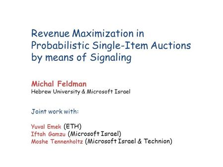 Revenue Maximization in Probabilistic Single-Item Auctions by means of Signaling Joint work with: Yuval Emek (ETH) Iftah Gamzu (Microsoft Israel) Moshe.