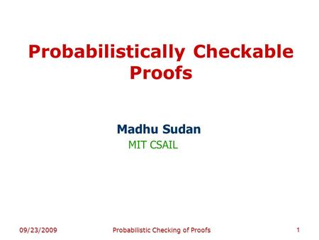 Probabilistically Checkable Proofs Madhu Sudan MIT CSAIL 09/23/20091Probabilistic Checking of Proofs TexPoint fonts used in EMF. Read the TexPoint manual.