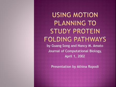 By Guang Song and Nancy M. Amato Journal of Computational Biology, April 1, 2002 Presentation by Athina Ropodi.