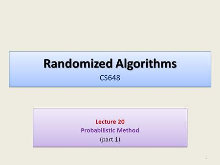 Randomized Algorithms Randomized Algorithms CS648 Lecture 20 Probabilistic Method (part 1) Lecture 20 Probabilistic Method (part 1) 1.
