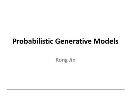 Probabilistic Generative Models Rong Jin. Probabilistic Generative Model Classify instance x into one of K classes Class prior Density function for class.