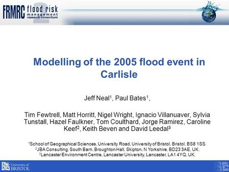 Modelling of the 2005 flood event in Carlisle Jeff Neal 1, Paul Bates 1, Tim Fewtrell, Matt Horritt, Nigel Wright, Ignacio Villanuaver, Sylvia Tunstall,