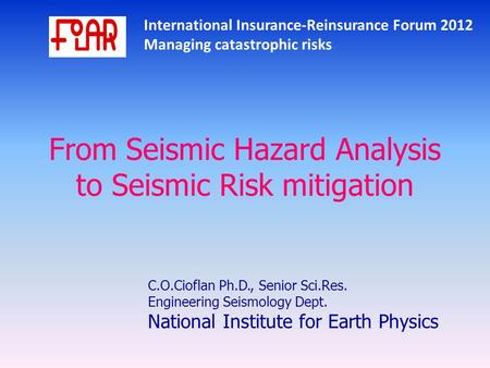 International Insurance-Reinsurance Forum 2012 Managing catastrophic risks From Seismic Hazard Analysis to Seismic Risk mitigation C.O.Cioflan Ph.D., Senior.