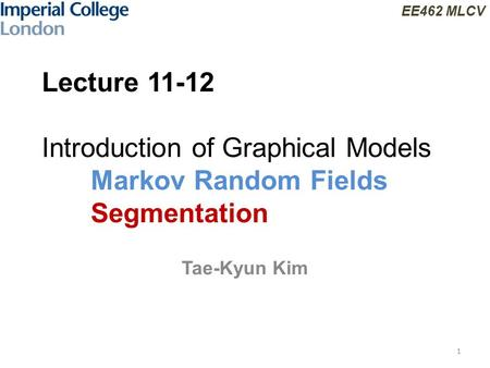 EE462 MLCV Lecture 11-12 Introduction of Graphical Models Markov Random Fields Segmentation Tae-Kyun Kim 1.