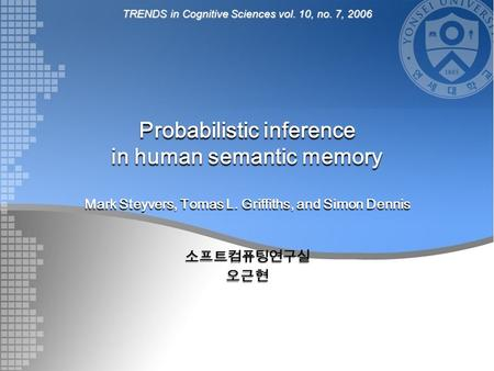 Probabilistic inference in human semantic memory Mark Steyvers, Tomas L. Griffiths, and Simon Dennis 소프트컴퓨팅연구실오근현 TRENDS in Cognitive Sciences vol. 10,
