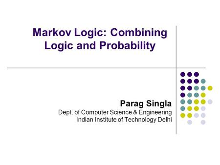 Markov Logic: Combining Logic and Probability Parag Singla Dept. of Computer Science & Engineering Indian Institute of Technology Delhi.