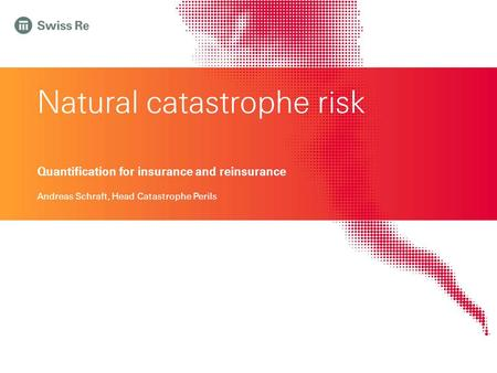 Natural catastrophe risk Quantification for insurance and reinsurance Andreas Schraft, Head Catastrophe Perils.