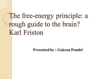 The free-energy principle: a rough guide to the brain? Karl Friston Presented by : Gokrna Poudel.