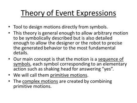 Theory of Event Expressions Tool to design motions directly from symbols. This theory is general enough to allow arbitrary motion to be symbolically described.