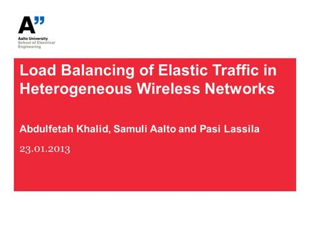 Load Balancing of Elastic Traffic in Heterogeneous Wireless Networks Abdulfetah Khalid, Samuli Aalto and Pasi Lassila 23.01.2013.