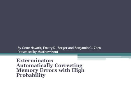By Gene Novark, Emery D. Berger and Benjamin G. Zorn Presented by Matthew Kent Exterminator: Automatically Correcting Memory Errors with High Probability.